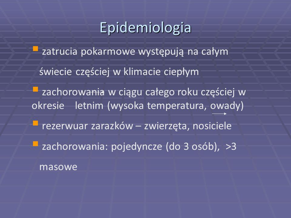 Epidemiologia  zatrucia pokarmowe występują na całym świecie częściej w klimacie ciepłym  zachorowania w ciągu całego roku częściej w okresie letnim (wysoka temperatura, owady)  rezerwuar zarazków – zwierzęta, nosiciele  zachorowania: pojedyncze (do 3 osób), >3 masowe