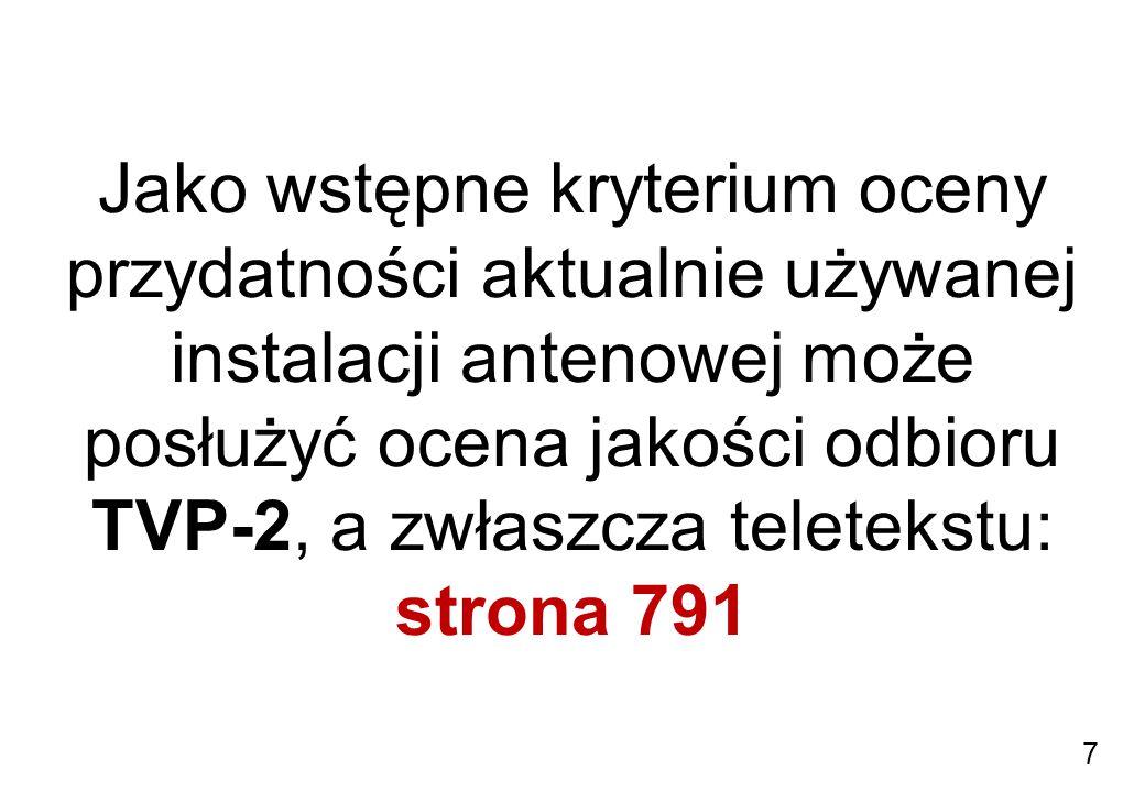 Jako wstępne kryterium oceny przydatności aktualnie używanej instalacji antenowej może posłużyć ocena jakości odbioru TVP-2, a zwłaszcza teletekstu: strona 791 7