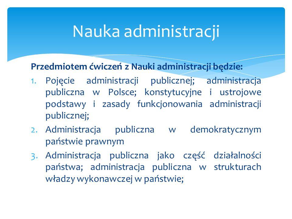 Przedmiotem ćwiczeń z Nauki administracji będzie: 1.Pojęcie administracji publicznej; administracja publiczna w Polsce; konstytucyjne i ustrojowe pods