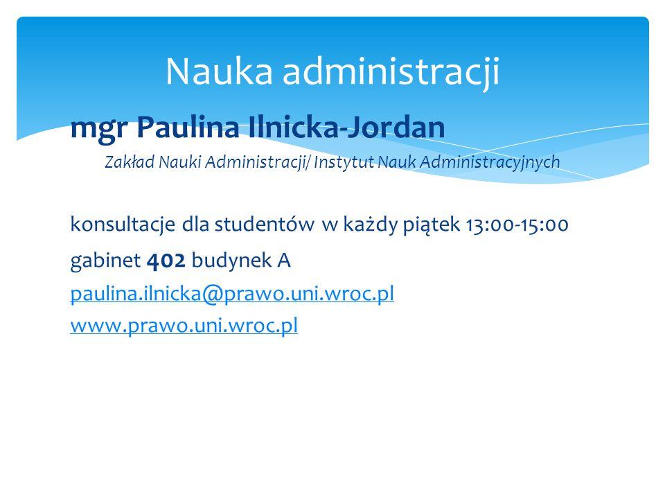 Nauka administracji mgr Paulina Ilnicka-Jordan Zakład Nauki Administracji/ Instytut Nauk Administracyjnych konsultacje dla studentów w każdy piątek 13