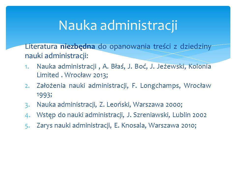 Literatura niezbędna do opanowania treści z dziedziny nauki administracji: 1.Nauka administracji, A. Błaś, J. Boć, J. Jeżewski, Kolonia Limited. Wrocł