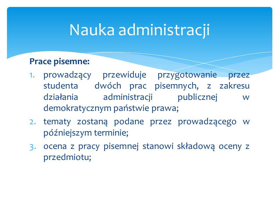 Prace pisemne: 1.prowadzący przewiduje przygotowanie przez studenta dwóch prac pisemnych, z zakresu działania administracji publicznej w demokratyczny