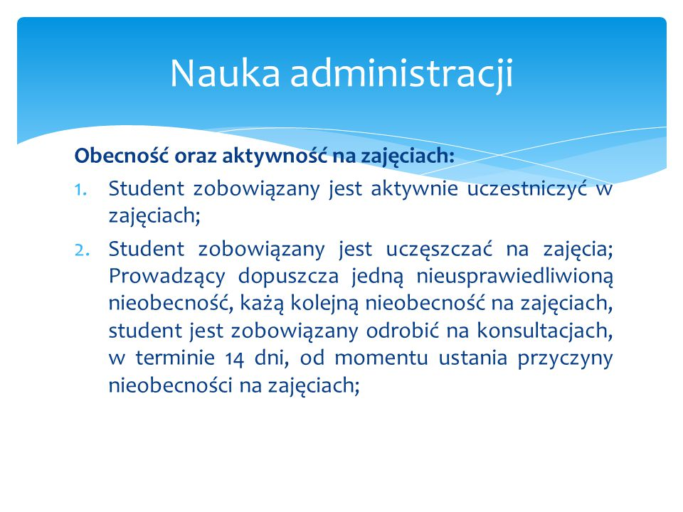 Obecność oraz aktywność na zajęciach: 1.Student zobowiązany jest aktywnie uczestniczyć w zajęciach; 2.Student zobowiązany jest uczęszczać na zajęcia;