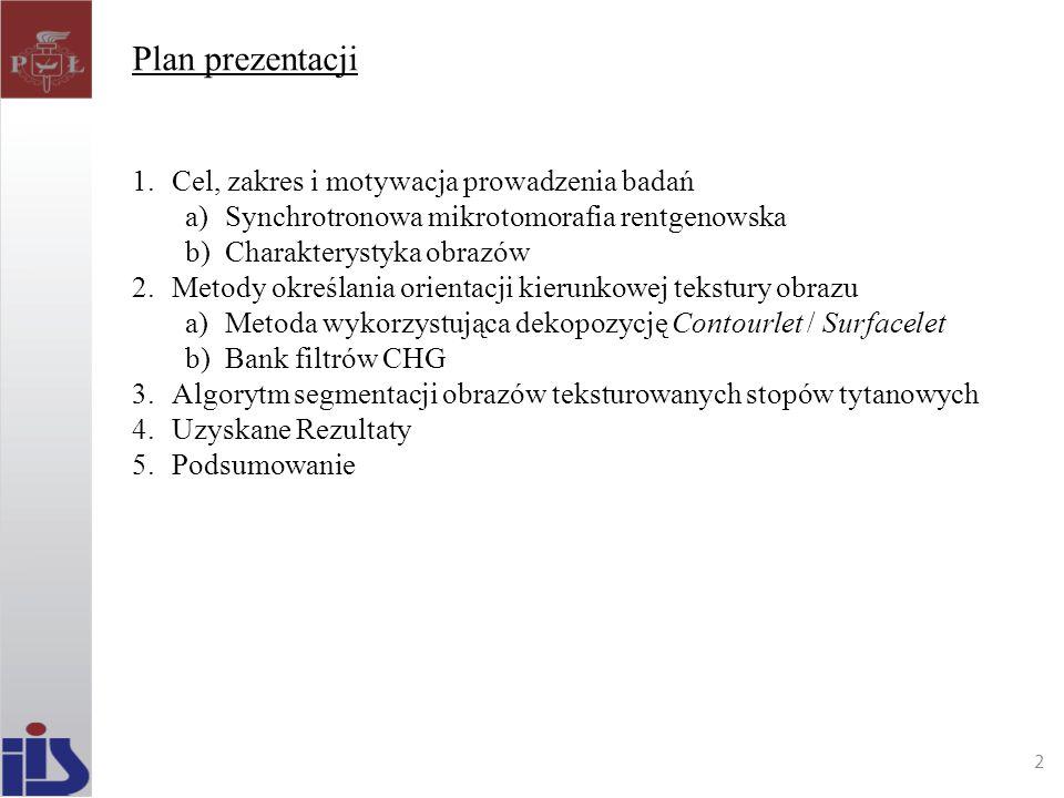 Plan prezentacji 1.Cel, zakres i motywacja prowadzenia badań a)Synchrotronowa mikrotomorafia rentgenowska b)Charakterystyka obrazów 2.Metody określani