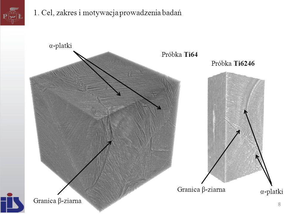 1. Cel, zakres i motywacja prowadzenia badań 8 Próbka TI64Al4V Próbka TI6264 Próbka Ti6246 Próbka Ti64 α-platki Granica β-ziarna 8