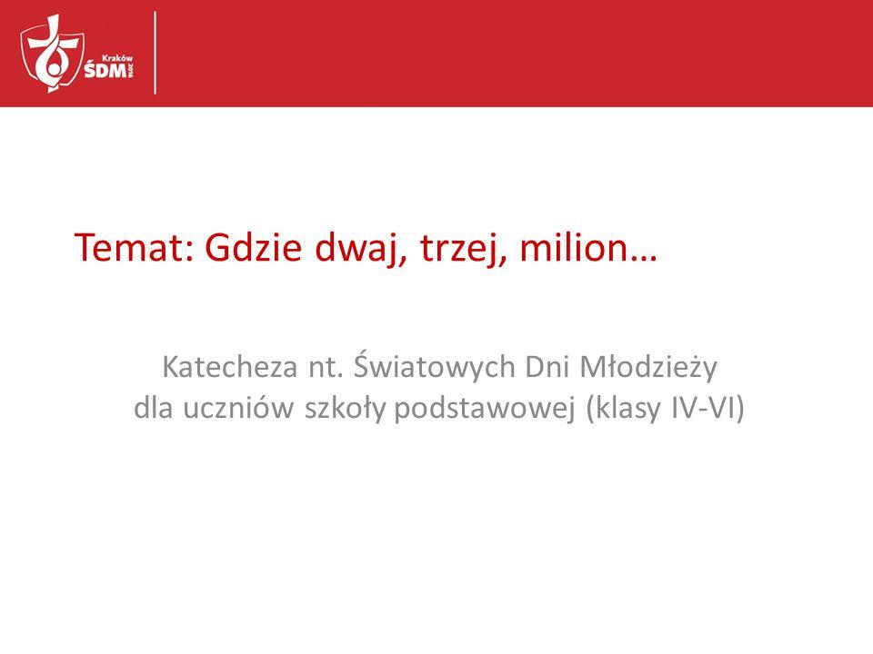 Temat: Gdzie dwaj, trzej, milion… Katecheza nt. Światowych Dni Młodzieży dla uczniów szkoły podstawowej (klasy IV-VI)