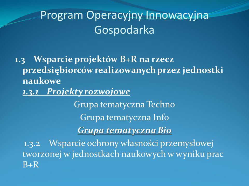 Program Operacyjny Innowacyjna Gospodarka 1.3 Wsparcie projektów B+R na rzecz przedsiębiorców realizowanych przez jednostki naukowe 1.3.1 Projekty rozwojowe Grupa tematyczna Techno Grupa tematyczna Info Grupa tematyczna Bio 1.3.2 Wsparcie ochrony własności przemysłowej tworzonej w jednostkach naukowych w wyniku prac B+R