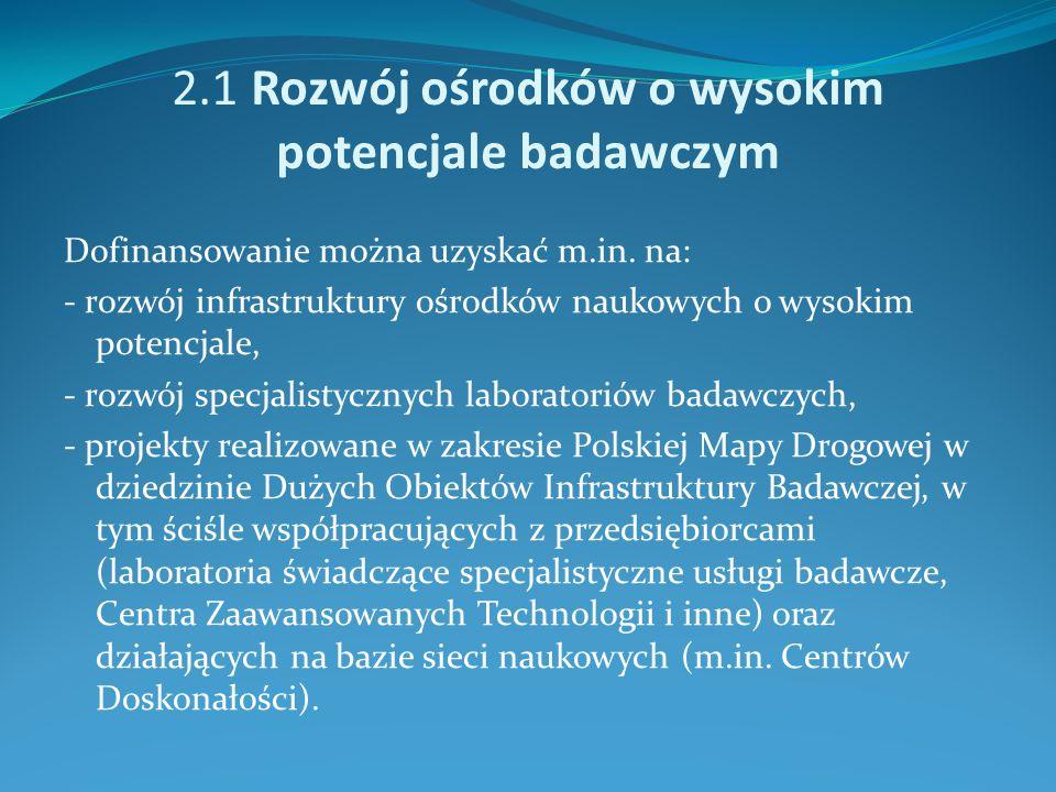 2.1 Rozwój ośrodków o wysokim potencjale badawczym Dofinansowanie można uzyskać m.in. na: - rozwój infrastruktury ośrodków naukowych o wysokim potencj