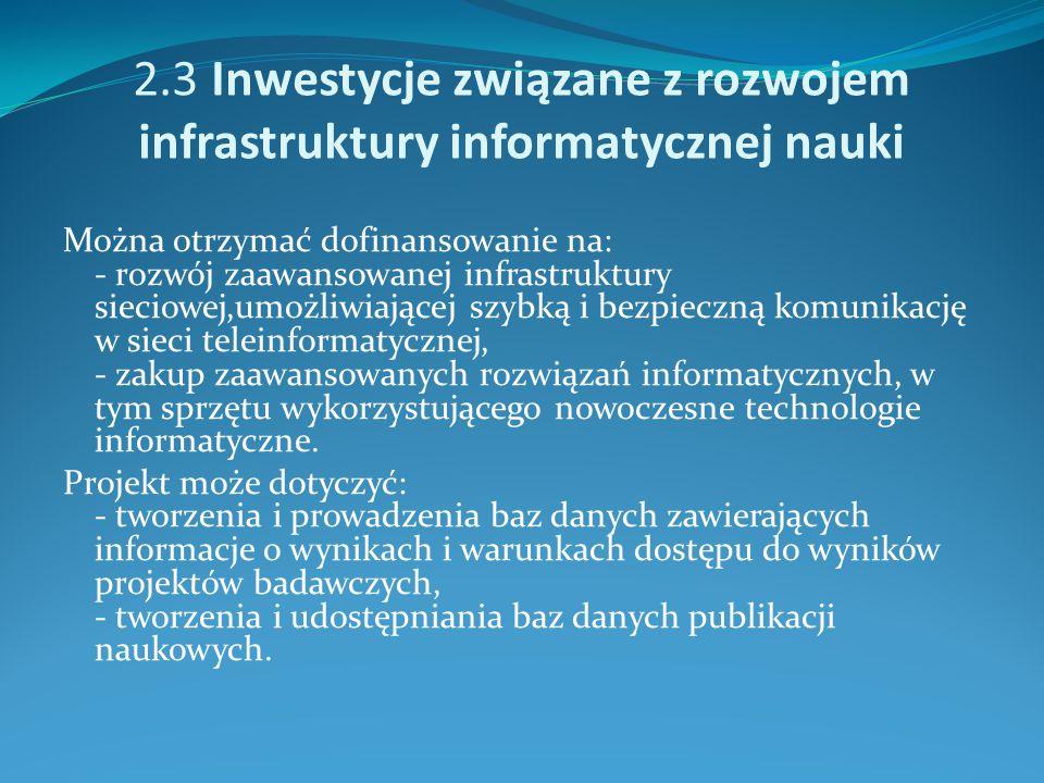 2.3 Inwestycje związane z rozwojem infrastruktury informatycznej nauki Można otrzymać dofinansowanie na: - rozwój zaawansowanej infrastruktury sieciowej,umożliwiającej szybką i bezpieczną komunikację w sieci teleinformatycznej, - zakup zaawansowanych rozwiązań informatycznych, w tym sprzętu wykorzystującego nowoczesne technologie informatyczne.