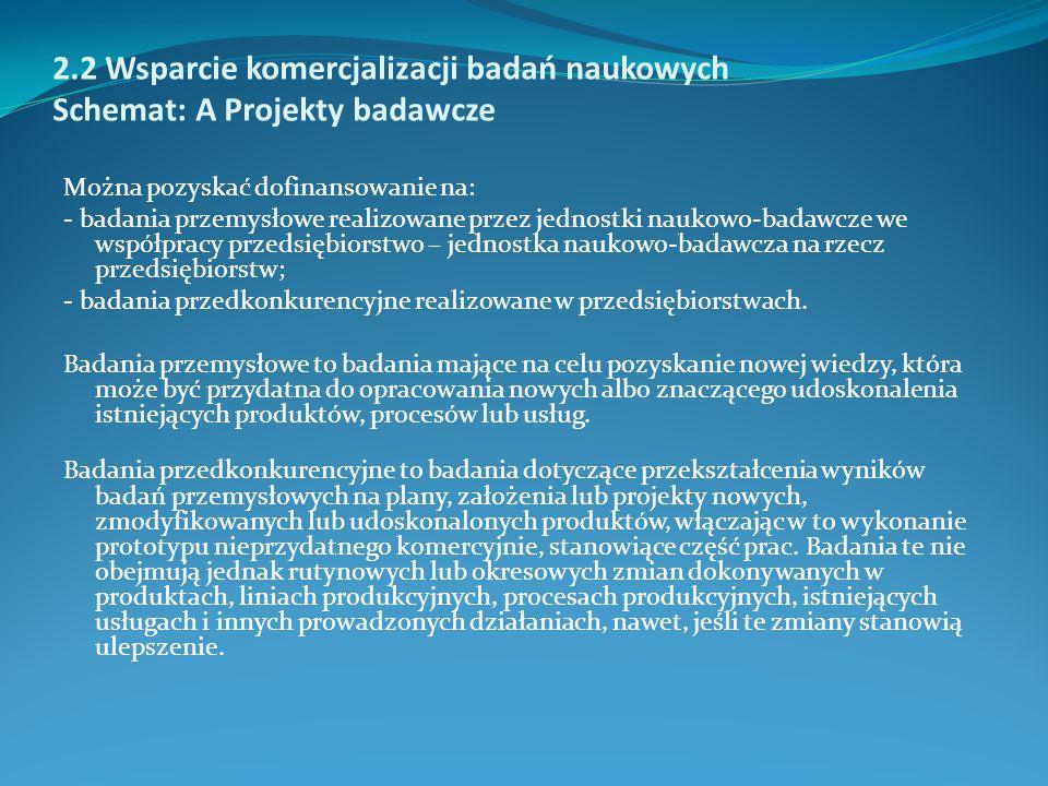 2.2 Wsparcie komercjalizacji badań naukowych Schemat: A Projekty badawcze Można pozyskać dofinansowanie na: - badania przemysłowe realizowane przez je