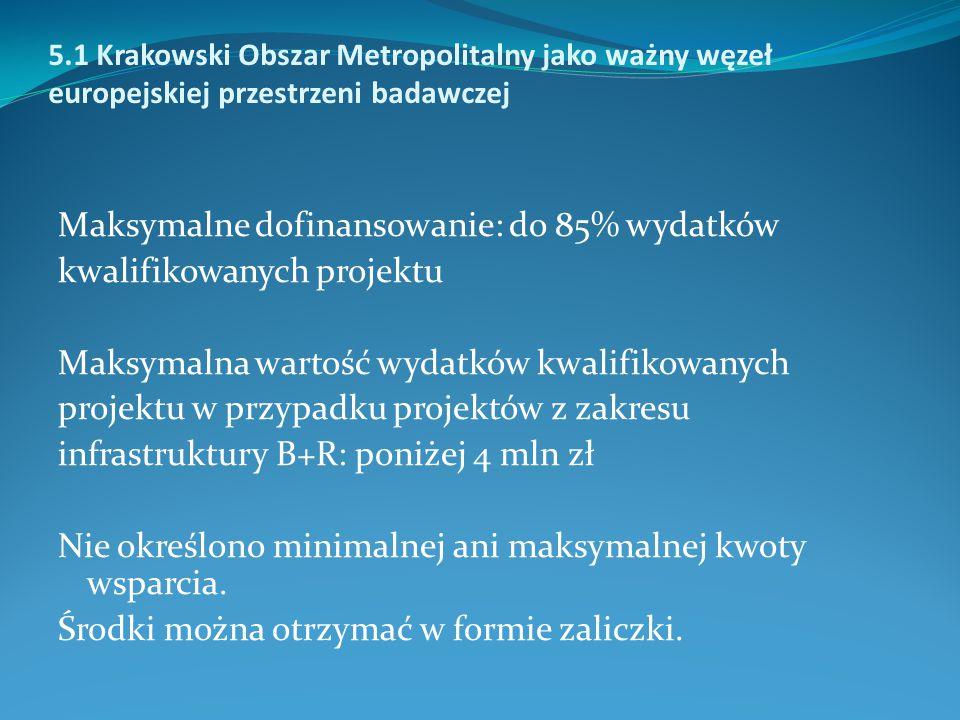 5.1 Krakowski Obszar Metropolitalny jako ważny węzeł europejskiej przestrzeni badawczej Maksymalne dofinansowanie: do 85% wydatków kwalifikowanych projektu Maksymalna wartość wydatków kwalifikowanych projektu w przypadku projektów z zakresu infrastruktury B+R: poniżej 4 mln zł Nie określono minimalnej ani maksymalnej kwoty wsparcia.