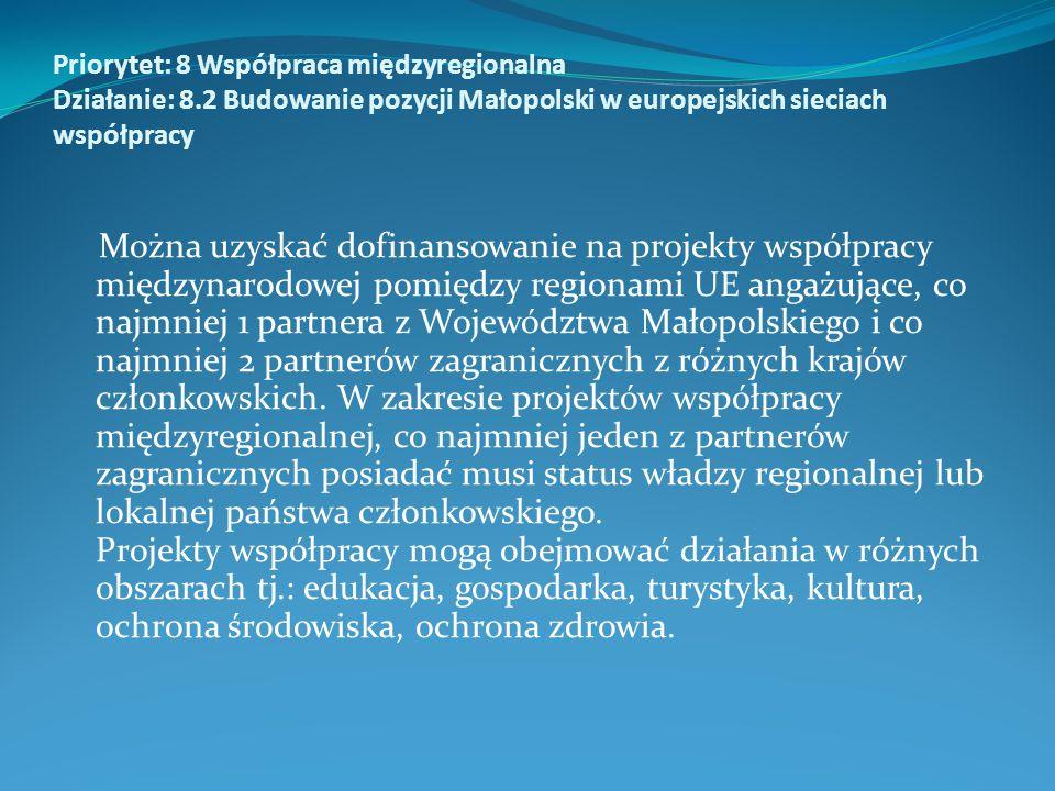 Priorytet: 8 Współpraca międzyregionalna Działanie: 8.2 Budowanie pozycji Małopolski w europejskich sieciach współpracy Można uzyskać dofinansowanie na projekty współpracy międzynarodowej pomiędzy regionami UE angażujące, co najmniej 1 partnera z Województwa Małopolskiego i co najmniej 2 partnerów zagranicznych z różnych krajów członkowskich.