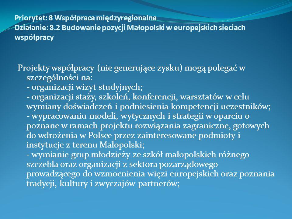 Priorytet: 8 Współpraca międzyregionalna Działanie: 8.2 Budowanie pozycji Małopolski w europejskich sieciach współpracy Projekty współpracy (nie generujące zysku) mogą polegać w szczególności na: - organizacji wizyt studyjnych; - organizacji staży, szkoleń, konferencji, warsztatów w celu wymiany doświadczeń i podniesienia kompetencji uczestników; - wypracowaniu modeli, wytycznych i strategii w oparciu o poznane w ramach projektu rozwiązania zagraniczne, gotowych do wdrożenia w Polsce przez zainteresowane podmioty i instytucje z terenu Małopolski; - wymianie grup młodzieży ze szkół małopolskich różnego szczebla oraz organizacji z sektora pozarządowego prowadzącego do wzmocnienia więzi europejskich oraz poznania tradycji, kultury i zwyczajów partnerów;