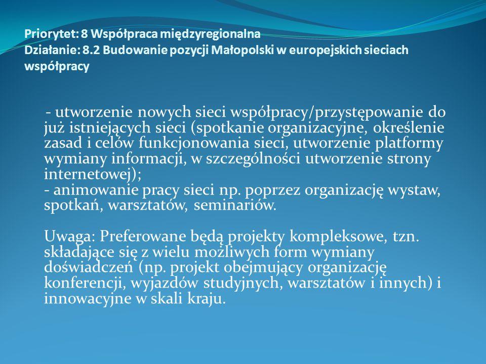 Priorytet: 8 Współpraca międzyregionalna Działanie: 8.2 Budowanie pozycji Małopolski w europejskich sieciach współpracy - utworzenie nowych sieci współpracy/przystępowanie do już istniejących sieci (spotkanie organizacyjne, określenie zasad i celów funkcjonowania sieci, utworzenie platformy wymiany informacji, w szczególności utworzenie strony internetowej); - animowanie pracy sieci np.