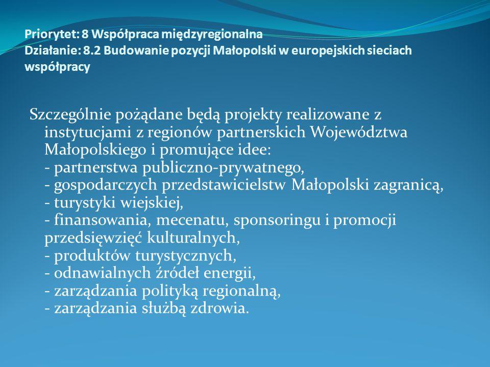 Priorytet: 8 Współpraca międzyregionalna Działanie: 8.2 Budowanie pozycji Małopolski w europejskich sieciach współpracy Szczególnie pożądane będą projekty realizowane z instytucjami z regionów partnerskich Województwa Małopolskiego i promujące idee: - partnerstwa publiczno-prywatnego, - gospodarczych przedstawicielstw Małopolski zagranicą, - turystyki wiejskiej, - finansowania, mecenatu, sponsoringu i promocji przedsięwzięć kulturalnych, - produktów turystycznych, - odnawialnych źródeł energii, - zarządzania polityką regionalną, - zarządzania służbą zdrowia.
