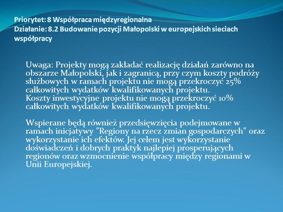 Priorytet: 8 Współpraca międzyregionalna Działanie: 8.2 Budowanie pozycji Małopolski w europejskich sieciach współpracy Uwaga: Projekty mogą zakładać realizację działań zarówno na obszarze Małopolski, jak i zagranicą, przy czym koszty podróży służbowych w ramach projektu nie mogą przekroczyć 25% całkowitych wydatków kwalifikowanych projektu.
