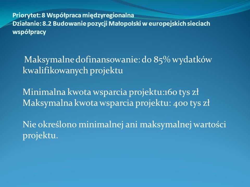 Priorytet: 8 Współpraca międzyregionalna Działanie: 8.2 Budowanie pozycji Małopolski w europejskich sieciach współpracy Maksymalne dofinansowanie: do 85% wydatków kwalifikowanych projektu Minimalna kwota wsparcia projektu:160 tys zł Maksymalna kwota wsparcia projektu: 400 tys zł Nie określono minimalnej ani maksymalnej wartości projektu.