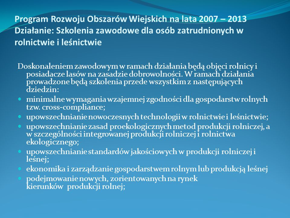 Program Rozwoju Obszarów Wiejskich na lata 2007 – 2013 Działanie: Szkolenia zawodowe dla osób zatrudnionych w rolnictwie i leśnictwie Doskonaleniem zawodowym w ramach działania będą objęci rolnicy i posiadacze lasów na zasadzie dobrowolności.