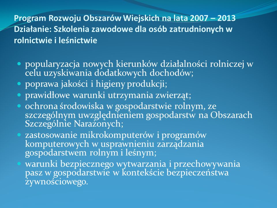 Program Rozwoju Obszarów Wiejskich na lata 2007 – 2013 Działanie: Szkolenia zawodowe dla osób zatrudnionych w rolnictwie i leśnictwie popularyzacja nowych kierunków działalności rolniczej w celu uzyskiwania dodatkowych dochodów; poprawa jakości i higieny produkcji; prawidłowe warunki utrzymania zwierząt; ochrona środowiska w gospodarstwie rolnym, ze szczególnym uwzględnieniem gospodarstw na Obszarach Szczególnie Narażonych; zastosowanie mikrokomputerów i programów komputerowych w usprawnieniu zarządzania gospodarstwem rolnym i leśnym; warunki bezpiecznego wytwarzania i przechowywania pasz w gospodarstwie w kontekście bezpieczeństwa żywnościowego.