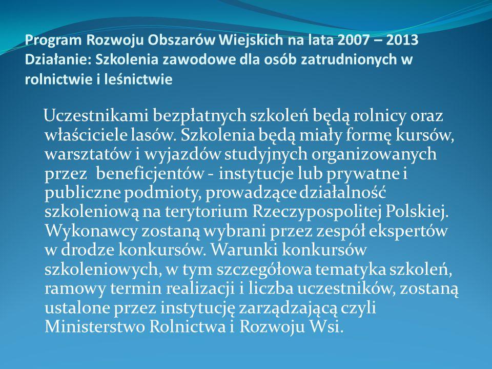 Program Rozwoju Obszarów Wiejskich na lata 2007 – 2013 Działanie: Szkolenia zawodowe dla osób zatrudnionych w rolnictwie i leśnictwie Uczestnikami bez