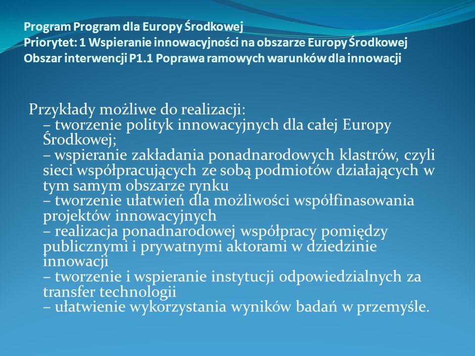 Program Program dla Europy Środkowej Priorytet: 1 Wspieranie innowacyjności na obszarze Europy Środkowej Obszar interwencji P1.1 Poprawa ramowych warunków dla innowacji Przykłady możliwe do realizacji: – tworzenie polityk innowacyjnych dla całej Europy Środkowej; – wspieranie zakładania ponadnarodowych klastrów, czyli sieci współpracujących ze sobą podmiotów działających w tym samym obszarze rynku – tworzenie ułatwień dla możliwości współfinasowania projektów innowacyjnych – realizacja ponadnarodowej współpracy pomiędzy publicznymi i prywatnymi aktorami w dziedzinie innowacji – tworzenie i wspieranie instytucji odpowiedzialnych za transfer technologii – ułatwienie wykorzystania wyników badań w przemyśle.