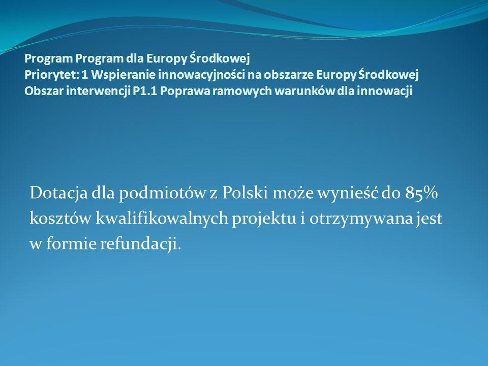 Program Program dla Europy Środkowej Priorytet: 1 Wspieranie innowacyjności na obszarze Europy Środkowej Obszar interwencji P1.1 Poprawa ramowych warunków dla innowacji Dotacja dla podmiotów z Polski może wynieść do 85% kosztów kwalifikowalnych projektu i otrzymywana jest w formie refundacji.