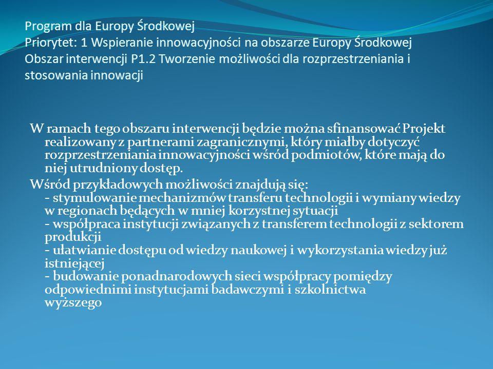 Program dla Europy Środkowej Priorytet: 1 Wspieranie innowacyjności na obszarze Europy Środkowej Obszar interwencji P1.2 Tworzenie możliwości dla rozprzestrzeniania i stosowania innowacji W ramach tego obszaru interwencji będzie można sfinansować Projekt realizowany z partnerami zagranicznymi, który miałby dotyczyć rozprzestrzeniania innowacyjności wśród podmiotów, które mają do niej utrudniony dostęp.