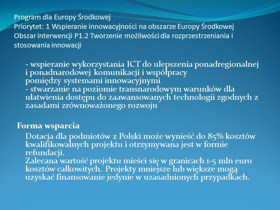 Program dla Europy Środkowej Priorytet: 1 Wspieranie innowacyjności na obszarze Europy Środkowej Obszar interwencji P1.2 Tworzenie możliwości dla rozprzestrzeniania i stosowania innowacji - wspieranie wykorzystania ICT do ulepszenia ponadregionalnej i ponadnarodowej komunikacji i współpracy pomiędzy systemami innowacyjnymi - stwarzanie na poziomie transnarodowym warunków dla ułatwienia dostępu do zaawansowanych technologii zgodnych z zasadami zrównoważonego rozwoju Forma wsparcia Dotacja dla podmiotów z Polski może wynieść do 85% kosztów kwalifikowalnych projektu i otrzymywana jest w formie refundacji.