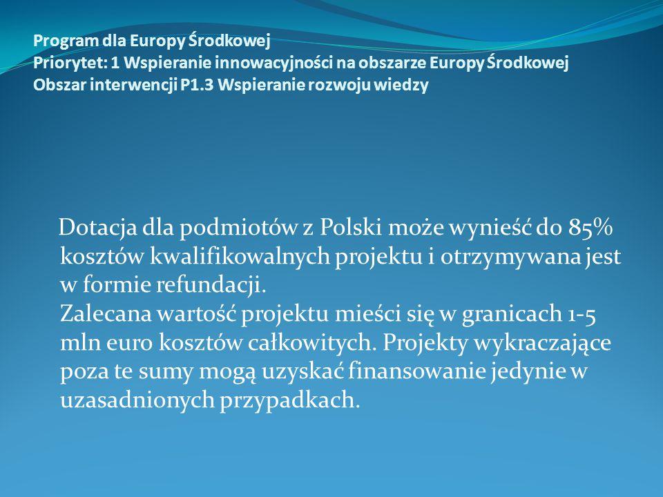 Program dla Europy Środkowej Priorytet: 1 Wspieranie innowacyjności na obszarze Europy Środkowej Obszar interwencji P1.3 Wspieranie rozwoju wiedzy Dotacja dla podmiotów z Polski może wynieść do 85% kosztów kwalifikowalnych projektu i otrzymywana jest w formie refundacji.