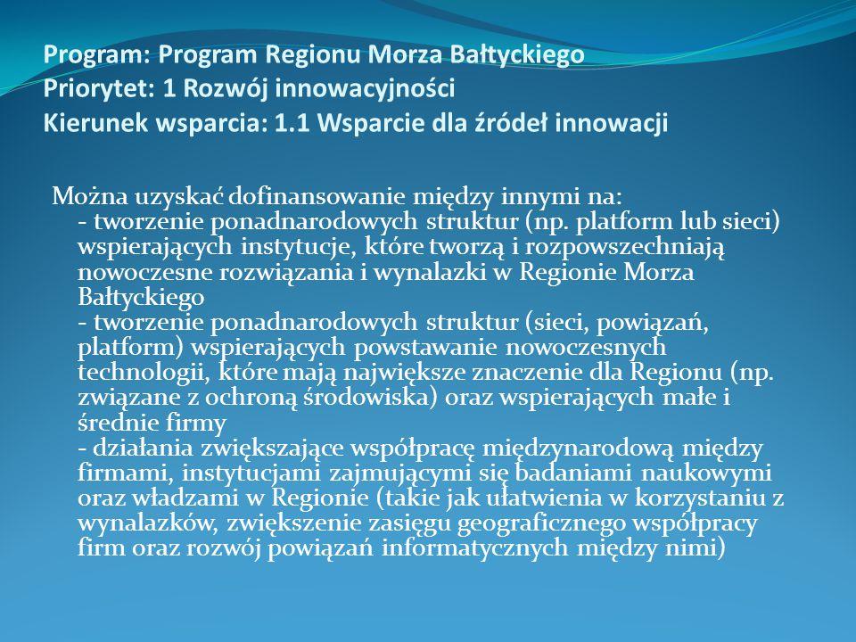 Program: Program Regionu Morza Bałtyckiego Priorytet: 1 Rozwój innowacyjności Kierunek wsparcia: 1.1 Wsparcie dla źródeł innowacji Można uzyskać dofinansowanie między innymi na: - tworzenie ponadnarodowych struktur (np.