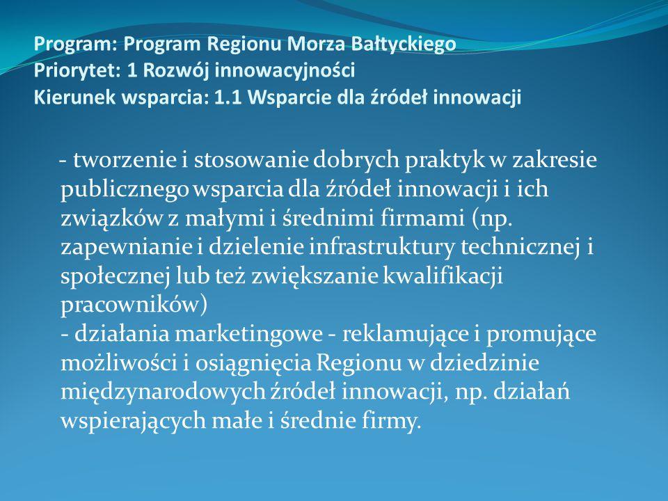 Program: Program Regionu Morza Bałtyckiego Priorytet: 1 Rozwój innowacyjności Kierunek wsparcia: 1.1 Wsparcie dla źródeł innowacji - tworzenie i stosowanie dobrych praktyk w zakresie publicznego wsparcia dla źródeł innowacji i ich związków z małymi i średnimi firmami (np.