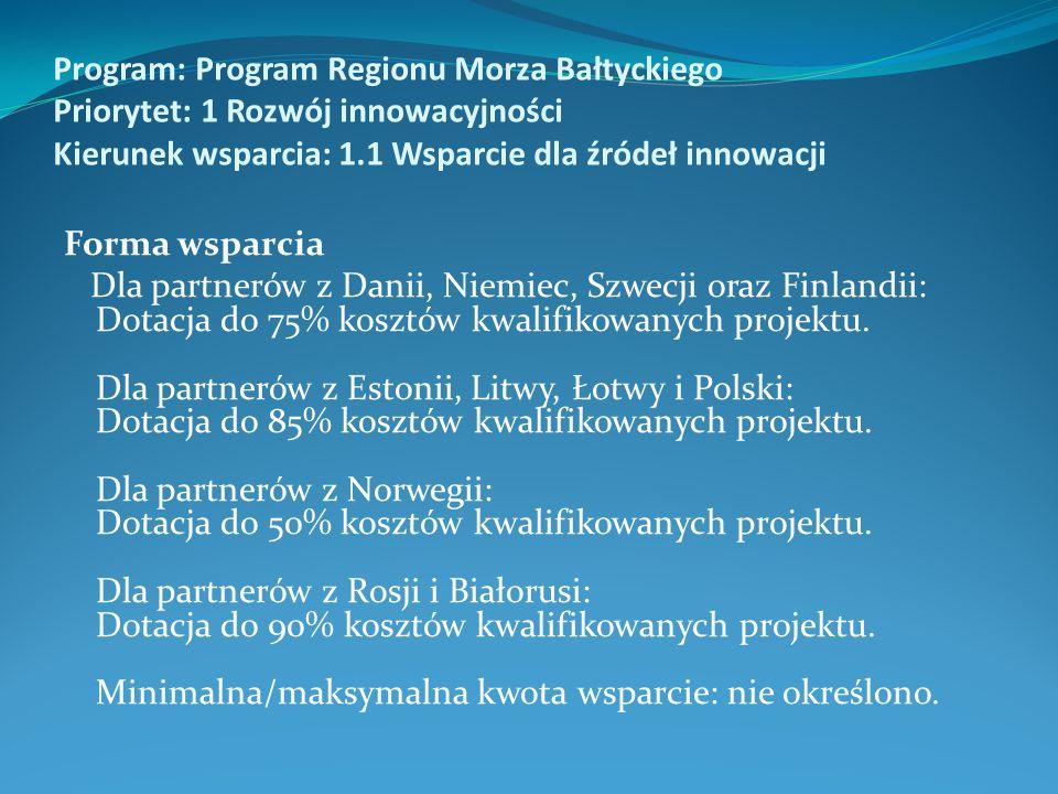 Program: Program Regionu Morza Bałtyckiego Priorytet: 1 Rozwój innowacyjności Kierunek wsparcia: 1.1 Wsparcie dla źródeł innowacji Forma wsparcia Dla partnerów z Danii, Niemiec, Szwecji oraz Finlandii: Dotacja do 75% kosztów kwalifikowanych projektu.