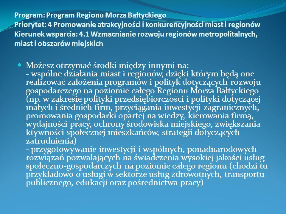 Program: Program Regionu Morza Bałtyckiego Priorytet: 4 Promowanie atrakcyjności i konkurencyjności miast i regionów Kierunek wsparcia: 4.1 Wzmacnianie rozwoju regionów metropolitalnych, miast i obszarów miejskich Możesz otrzymać środki między innymi na: - wspólne działania miast i regionów, dzięki którym będą one realizować założenia programów i polityk dotyczących rozwoju gospodarczego na poziomie całego Regionu Morza Bałtyckiego (np.