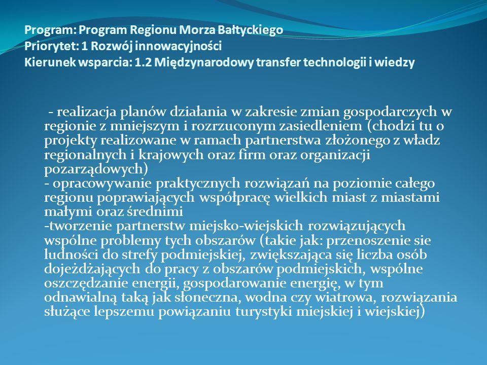 Program: Program Regionu Morza Bałtyckiego Priorytet: 1 Rozwój innowacyjności Kierunek wsparcia: 1.2 Międzynarodowy transfer technologii i wiedzy - realizacja planów działania w zakresie zmian gospodarczych w regionie z mniejszym i rozrzuconym zasiedleniem (chodzi tu o projekty realizowane w ramach partnerstwa złożonego z władz regionalnych i krajowych oraz firm oraz organizacji pozarządowych) - opracowywanie praktycznych rozwiązań na poziomie całego regionu poprawiających współpracę wielkich miast z miastami małymi oraz średnimi -tworzenie partnerstw miejsko-wiejskich rozwiązujących wspólne problemy tych obszarów (takie jak: przenoszenie sie ludności do strefy podmiejskiej, zwiększająca się liczba osób dojeżdżających do pracy z obszarów podmiejskich, wspólne oszczędzanie energii, gospodarowanie energię, w tym odnawialną taką jak słoneczna, wodna czy wiatrowa, rozwiązania służące lepszemu powiązaniu turystyki miejskiej i wiejskiej)
