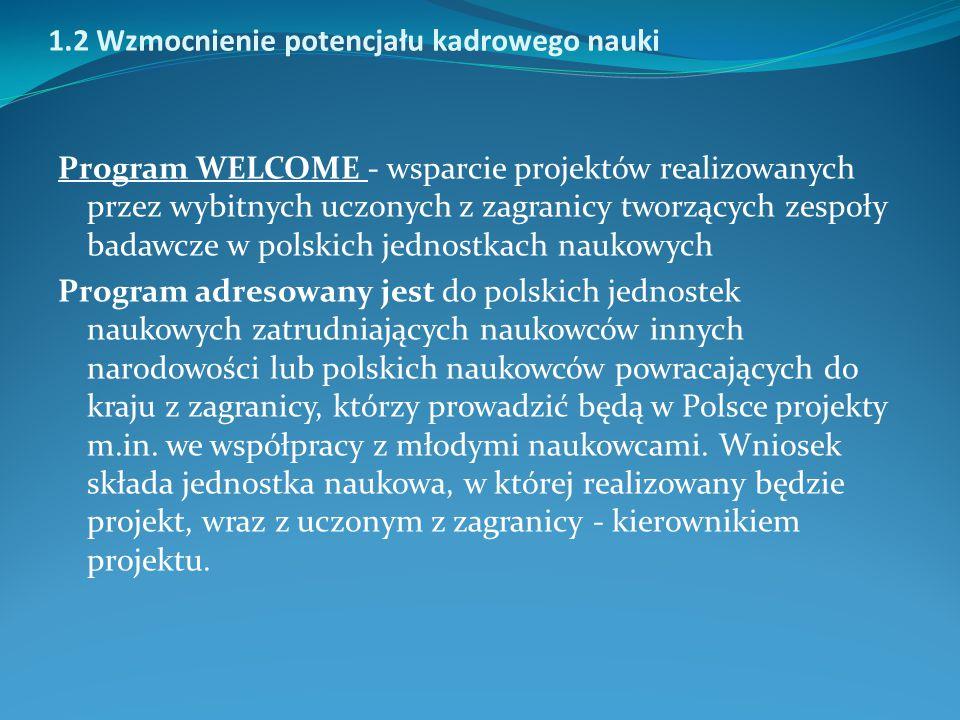 1.2 Wzmocnienie potencjału kadrowego nauki Program WELCOME - wsparcie projektów realizowanych przez wybitnych uczonych z zagranicy tworzących zespoły badawcze w polskich jednostkach naukowych Program adresowany jest do polskich jednostek naukowych zatrudniających naukowców innych narodowości lub polskich naukowców powracających do kraju z zagranicy, którzy prowadzić będą w Polsce projekty m.in.