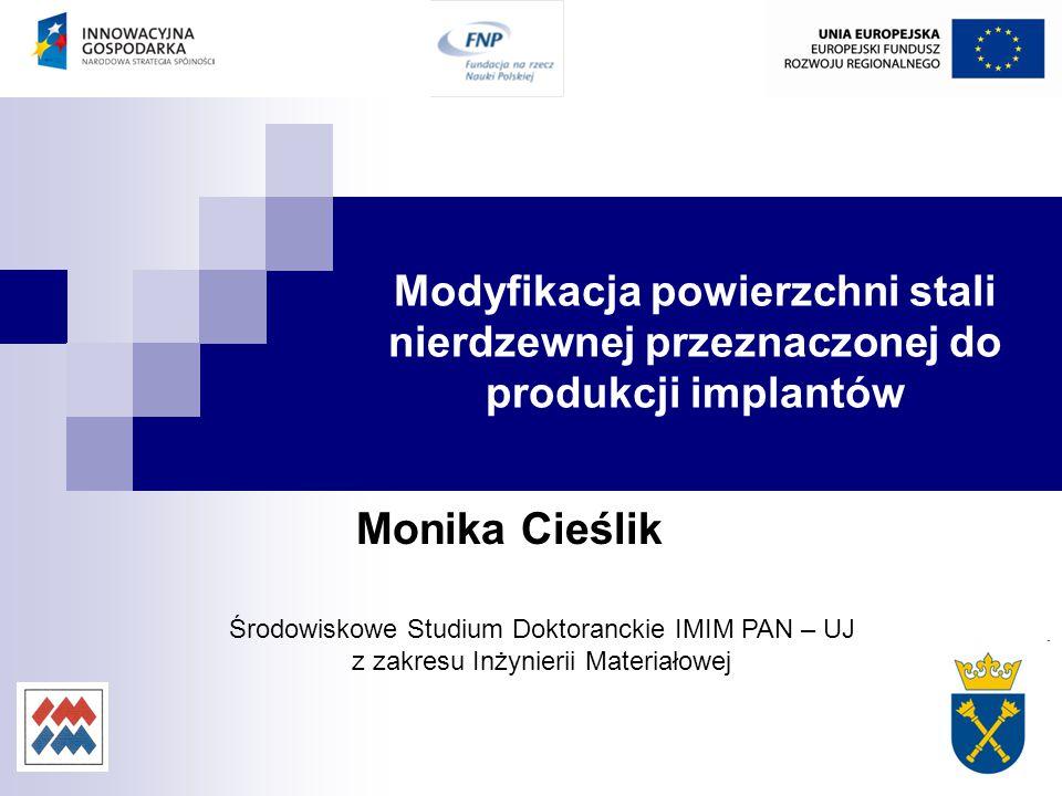 Modyfikacja powierzchni stali nierdzewnej przeznaczonej do produkcji implantów Monika Cieślik Środowiskowe Studium Doktoranckie IMIM PAN – UJ z zakres