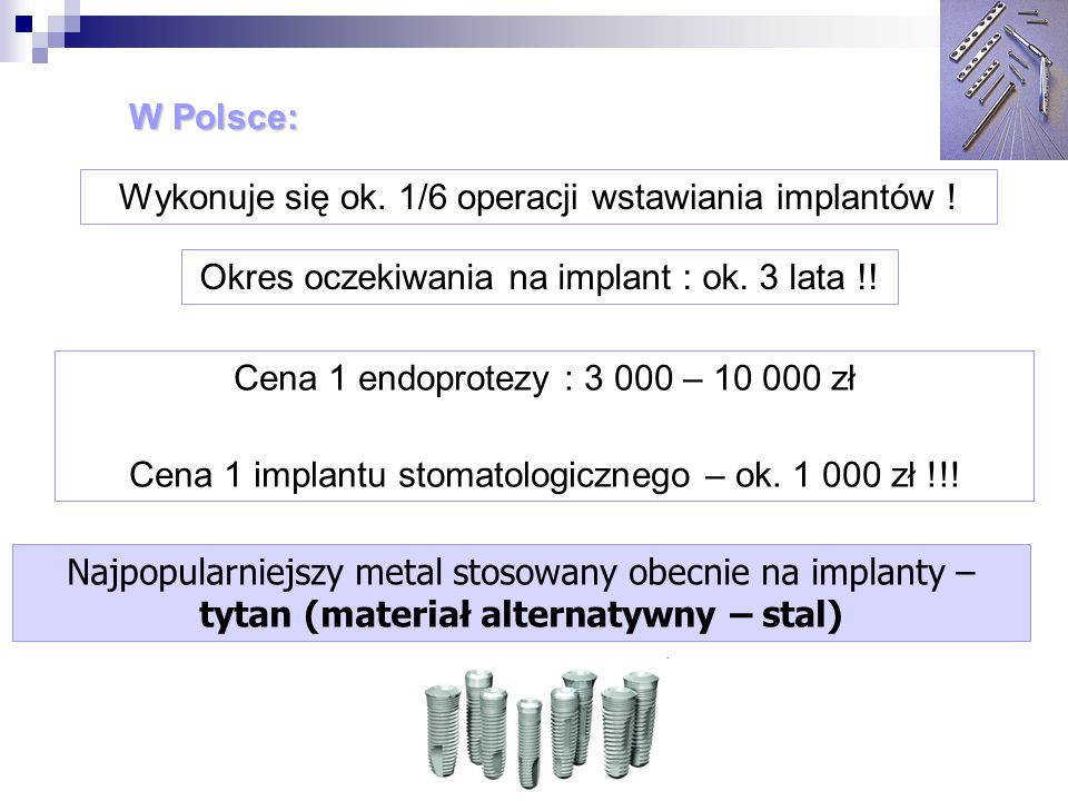 W Polsce: Cena 1 endoprotezy : 3 000 – 10 000 zł Cena 1 implantu stomatologicznego – ok. 1 000 zł !!! Wykonuje się ok. 1/6 operacji wstawiania implant