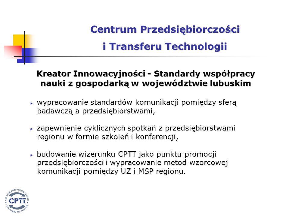 Kreator Innowacyjności - Standardy współpracy nauki z gospodarką w województwie lubuskim  wypracowanie standardów komunikacji pomiędzy sferą badawczą a przedsiębiorstwami, badawczą a przedsiębiorstwami,  zapewnienie cyklicznych spotkań z przedsiębiorstwami regionu w formie szkoleń i konferencji, regionu w formie szkoleń i konferencji,  budowanie wizerunku CPTT jako punktu promocji przedsiębiorczości i wypracowanie metod wzorcowej przedsiębiorczości i wypracowanie metod wzorcowej komunikacji pomiędzy UZ i MSP regionu.