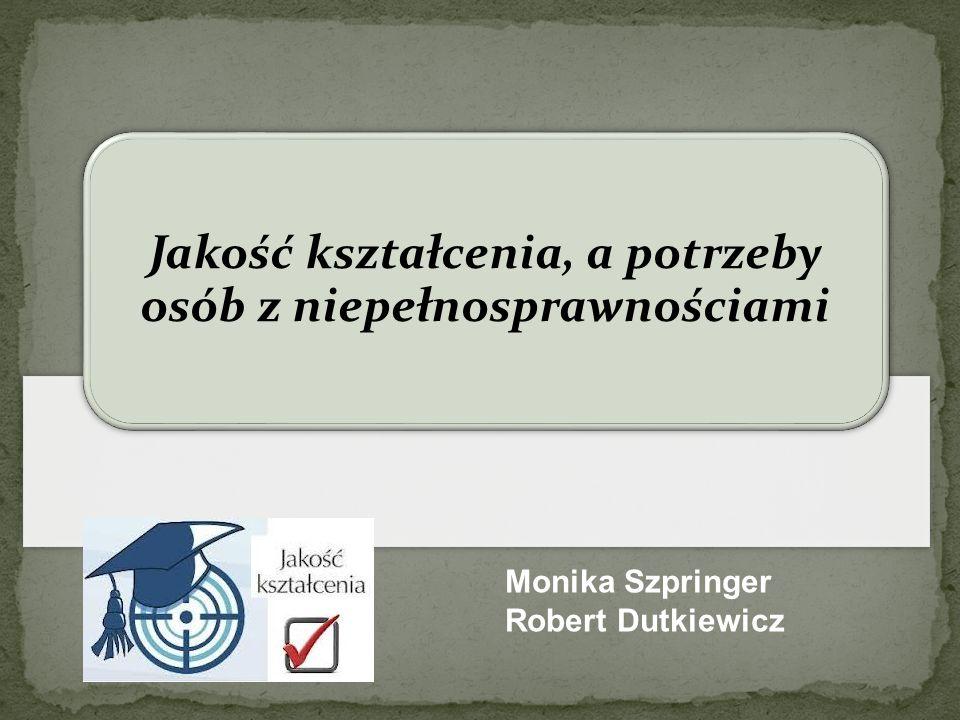 Jakość kształcenia, a potrzeby osób z niepełnosprawnościami Monika Szpringer Robert Dutkiewicz