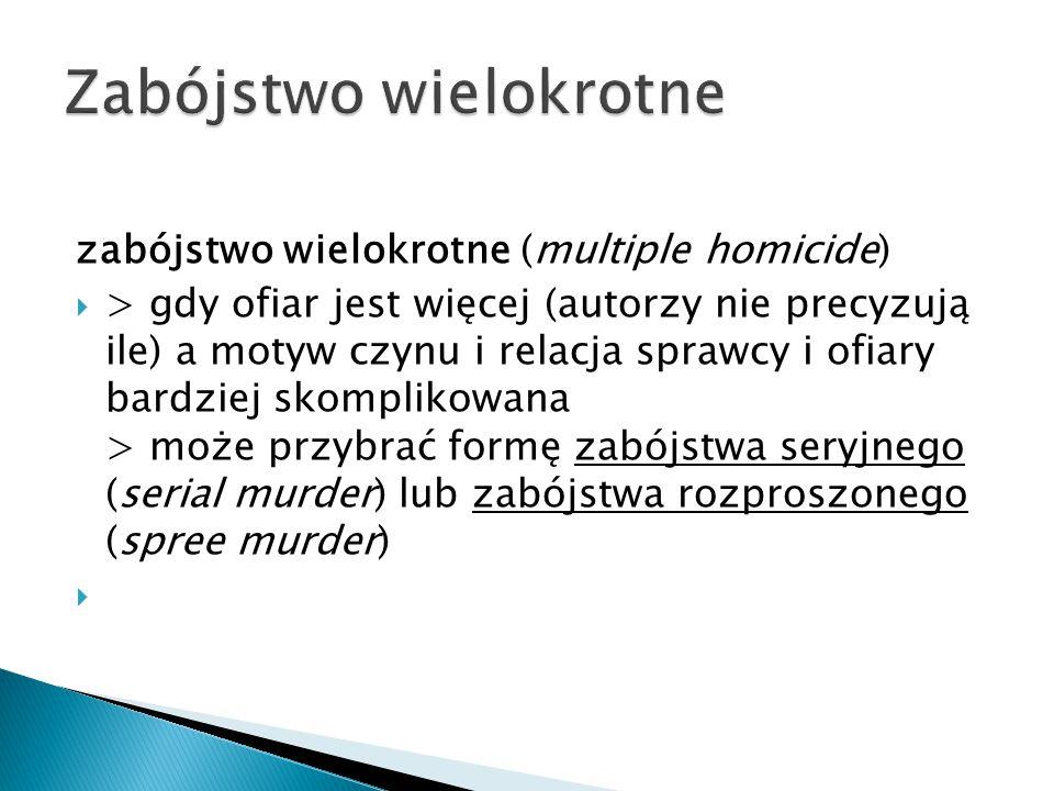 zabójstwo wielokrotne (multiple homicide)  > gdy ofiar jest więcej (autorzy nie precyzują ile) a motyw czynu i relacja sprawcy i ofiary bardziej skom