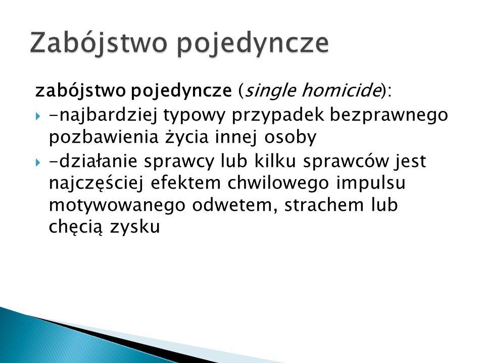 zabójstwo pojedyncze (single homicide):  -najbardziej typowy przypadek bezprawnego pozbawienia życia innej osoby  -działanie sprawcy lub kilku spraw