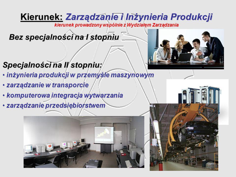 Kierunek: Zarządzanie i Inżynieria Produkcji kierunek prowadzony wspólnie z Wydziałęm Zarządzania Specjalności na II stopniu: inżynieria produkcji w p