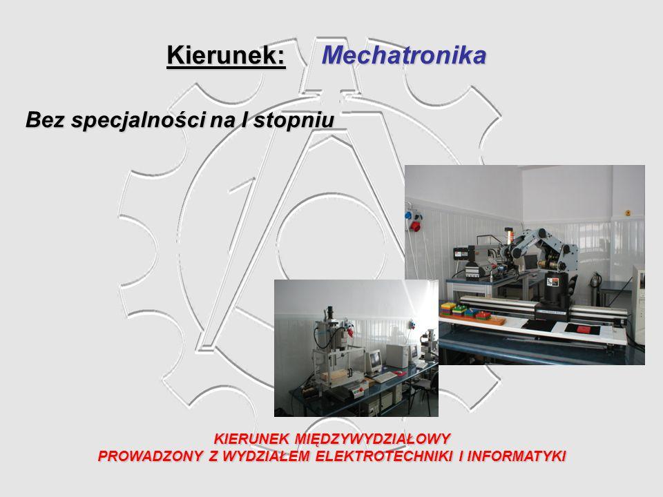 Kierunek: Mechatronika KIERUNEK MIĘDZYWYDZIAŁOWY PROWADZONY Z WYDZIAŁEM ELEKTROTECHNIKI I INFORMATYKI Bez specjalności na I stopniu