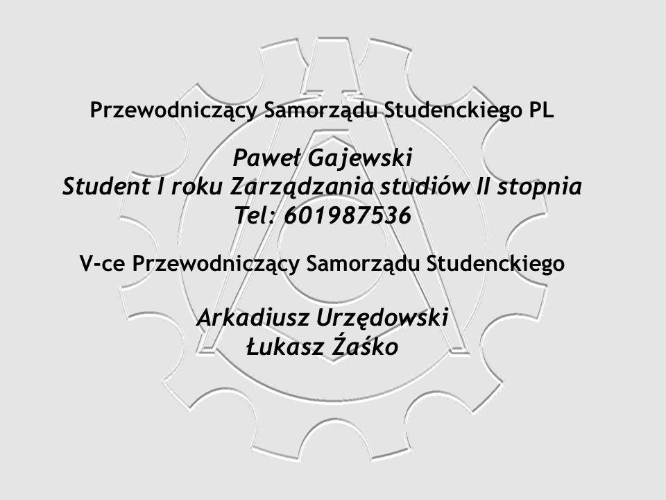 Przewodniczący Samorządu Studenckiego PL Paweł Gajewski Student I roku Zarządzania studiów II stopnia Tel: 601987536 V-ce Przewodniczący Samorządu Stu