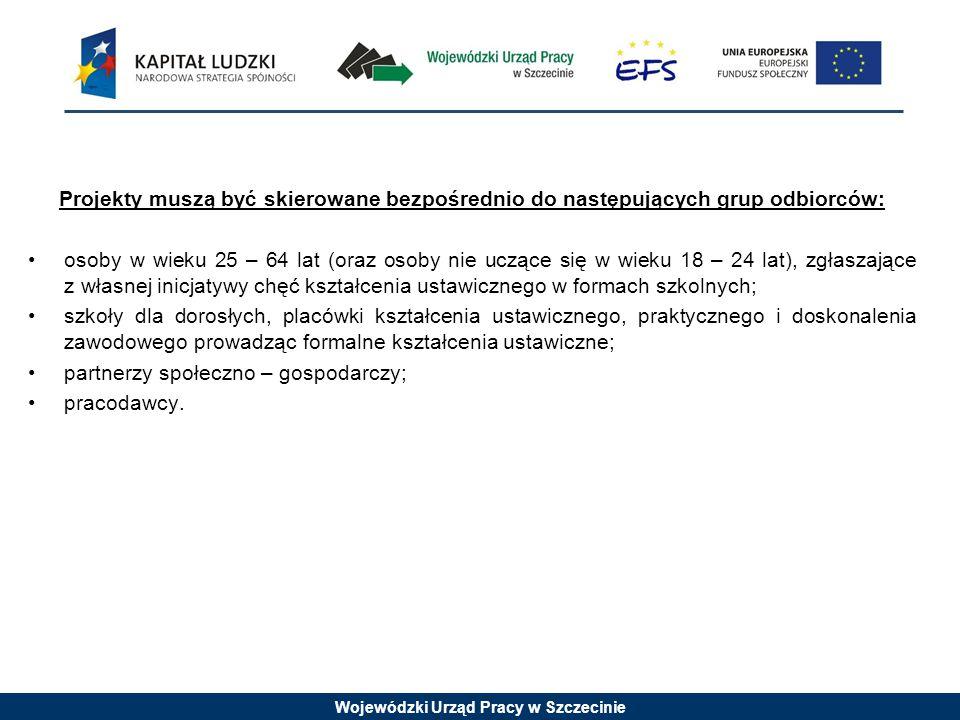 Wojewódzki Urząd Pracy w Szczecinie Projekty muszą być skierowane bezpośrednio do następujących grup odbiorców: osoby w wieku 25 – 64 lat (oraz osoby