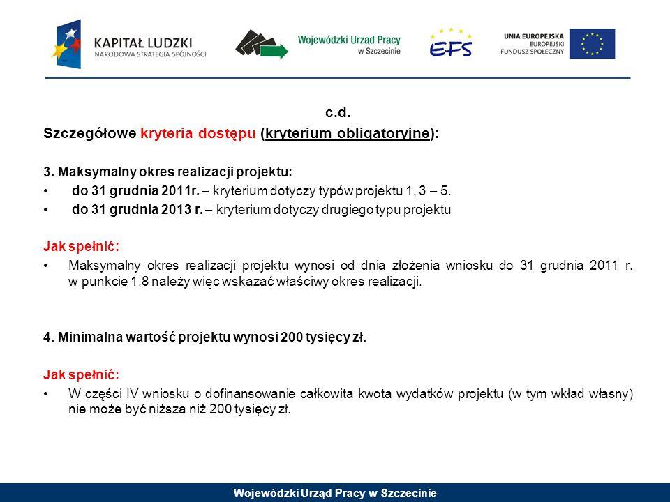 Wojewódzki Urząd Pracy w Szczecinie c.d. Szczegółowe kryteria dostępu (kryterium obligatoryjne): 3. Maksymalny okres realizacji projektu: do 31 grudni