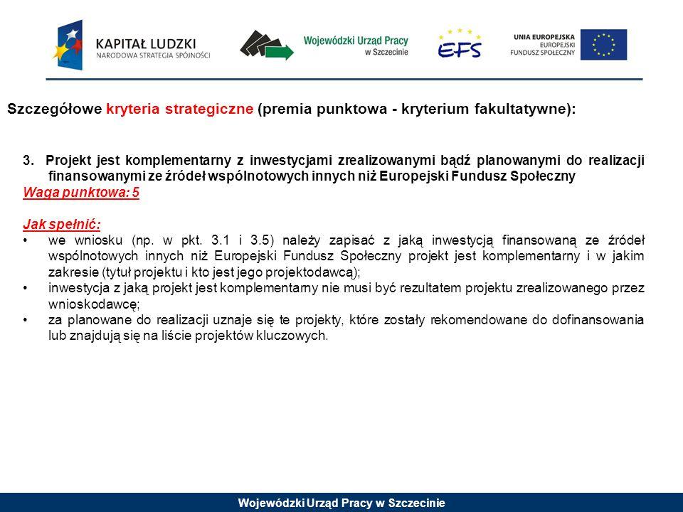 Wojewódzki Urząd Pracy w Szczecinie Szczegółowe kryteria strategiczne (premia punktowa - kryterium fakultatywne): 3. Projekt jest komplementarny z inw