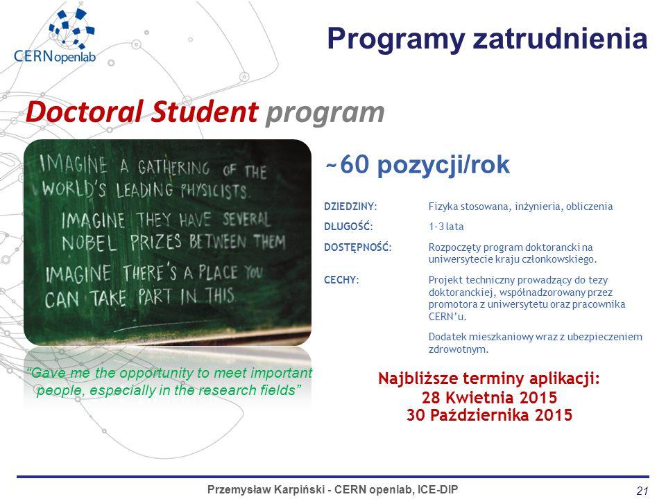 21 Programy zatrudnienia Przemysław Karpiński - CERN openlab, ICE-DIP ~60 pozycji/rok DZIEDZINY: Fizyka stosowana, inżynieria, obliczenia DŁUGOŚĆ: 1-3 lata DOSTĘPNOŚĆ:Rozpoczęty program doktorancki na uniwersytecie kraju członkowskiego.