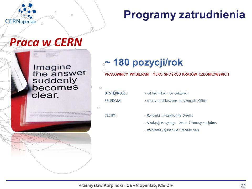 22 Programy zatrudnienia Przemysław Karpiński - CERN openlab, ICE-DIP ~ 180 pozycji/rok PRACOWNICY WYBIERANI TYLKO SPOŚRÓD KRAJÓW CZŁONKOWSKICH DOSTĘPNOŚĆ:> od techników do doktorów SELEKCJA:> oferty publikowane na stronach CERN CECHY:- Kontrakt maksymalnie 5-letni - Atrakcyjne wynagrodzenie i bonusy socjalne.