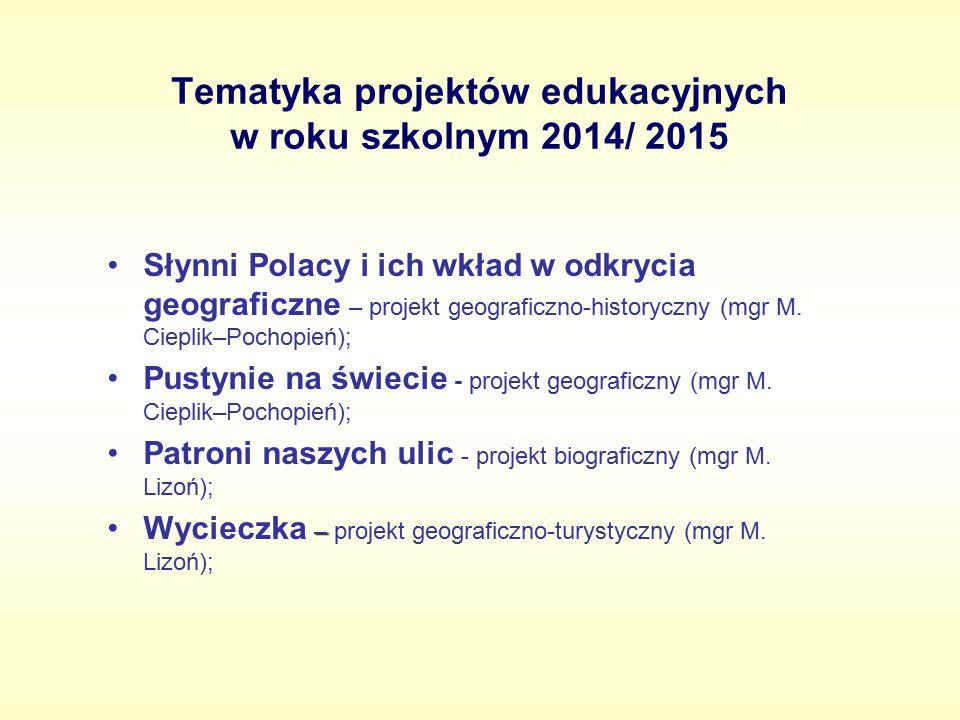 Tematyka projektów edukacyjnych w roku szkolnym 2014/ 2015 Słynni Polacy i ich wkład w odkrycia geograficzne – projekt geograficzno-historyczny (mgr M